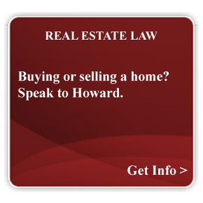 Real Estate Law Buying or selling a home? Speak to Howard.